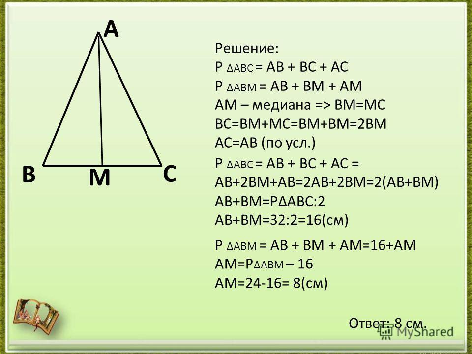 В С А М Решение: Р ΔАВС = АВ + ВС + АС Р ΔАВМ = АВ + ВМ + АМ АМ – медиана => ВМ=МС ВС=ВМ+МС=ВМ+ВМ=2ВМ АС=АВ (по усл.) Р ΔАВС = АВ + ВС + АС = АВ+2ВМ+АВ=2АВ+2ВМ=2(АВ+ВМ) АВ+ВМ=РΔАВС:2 АВ+ВМ=32:2=16(см) Р ΔАВМ = АВ + ВМ + АМ=16+АМ АМ=Р ΔАВМ – 16 АМ=24-