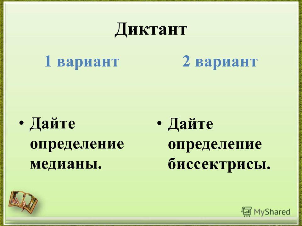 Диктант 1 вариант Дайте определение медианы. 2 вариант Дайте определение биссектрисы.