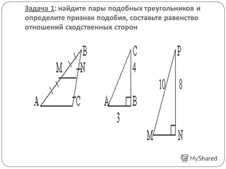 Задача 1: найдите пары подобных треугольников и определите признак подобия, составьте равенство отношений сходственных сторон