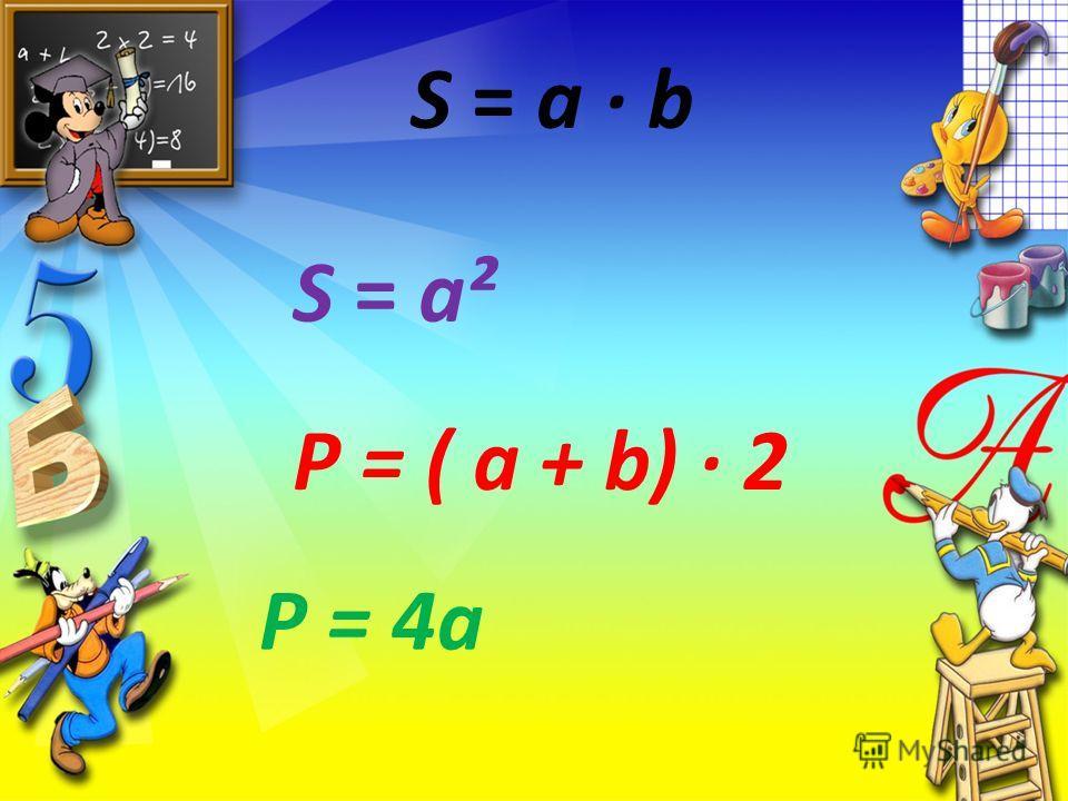 S = a b S = a² Р = ( а + b) 2 Р = 4а