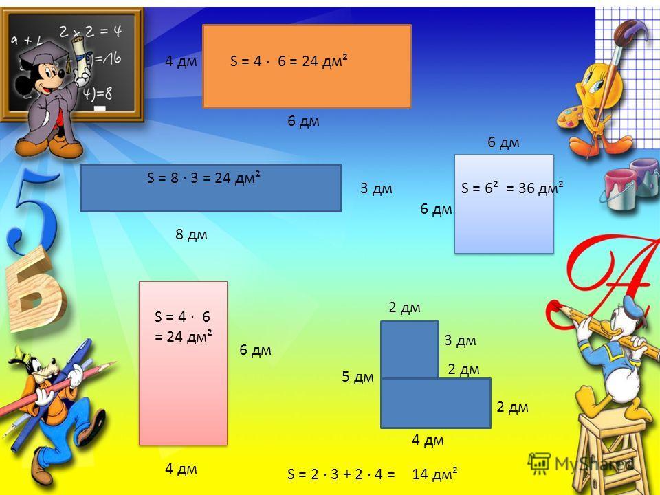 6 дм 4 дмS = 4 6 = 24 дм² 3 дм 8 дм S = 8 3 = 24 дм² 4 дм 6 дм S = 4 6 = 24 дм² 6 дм S = 6² = 36 дм² 2 дм 5 дм 3 дм 4 дм S = 2 3 + 2 4 =14 дм²