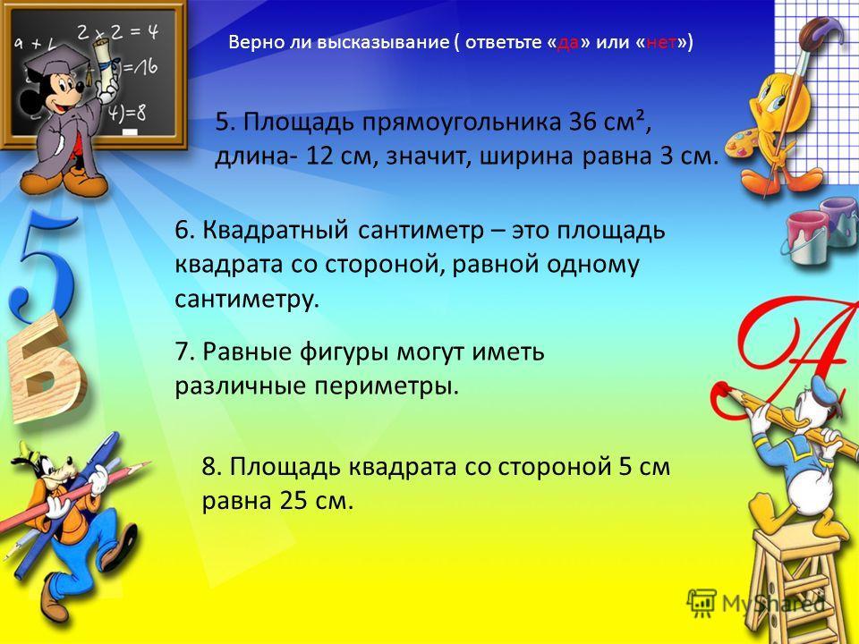Верно ли высказывание ( ответьте «да» или «нет») 5. Площадь прямоугольника 36 см², длина- 12 см, значит, ширина равна 3 см. 6. Квадратный сантиметр – это площадь квадрата со стороной, равной одному сантиметру. 7. Равные фигуры могут иметь различные п