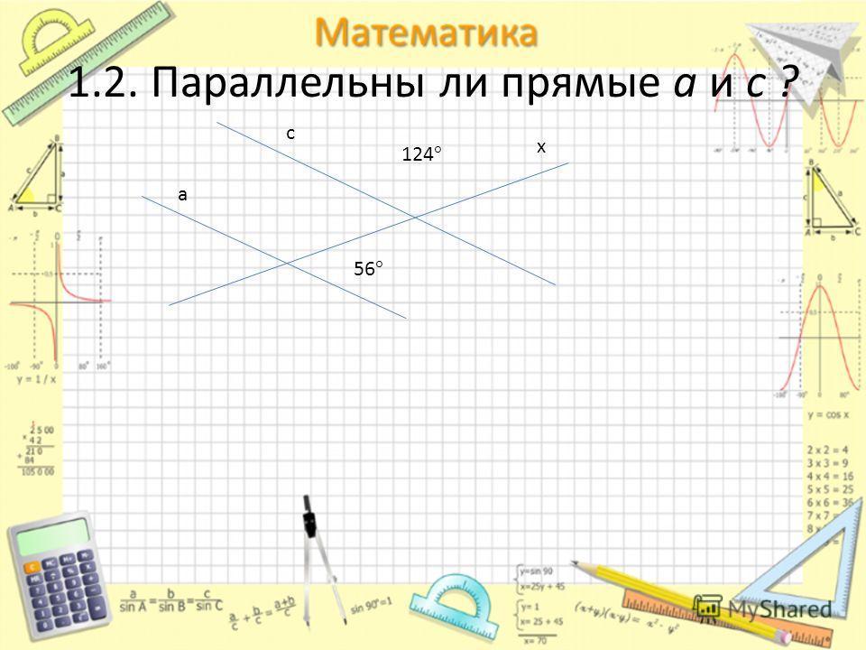 1.2. Параллельны ли прямые а и с ? с 124 ° 56 ° а х