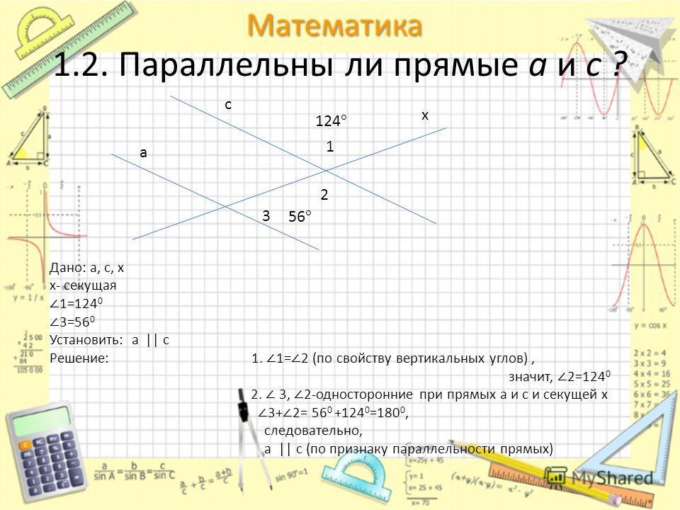 1.2. Параллельны ли прямые а и с ? с 124 ° 56 ° а х Дано: а, с, х х- секущая 1=124 0 3=56 0 Установить: а || c Решение: 1. 1= 2 (по свойству вертикальных углов), значит, 2=124 0 2. 3, 2-односторонние при прямых а и с и секущей х 3+ 2= 56 0 +124 0 =18