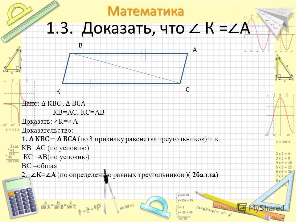 А С К В Дано: КВС, ВСА КВ=АС, КС=АВ Доказать: К= А Доказательство: 1. КВС = ВСА (по 3 признаку равенства треугольников) т. к. КВ=АС (по условию) КС=АВ(по условию) ВС –общая 2. К= А (по определению равных треугольников )( 2балла)