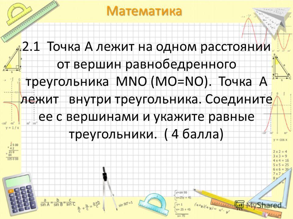 2.1 Точка А лежит на одном расстоянии от вершин равнобедренного треугольника MNO (MO=NO). Точка А лежит внутри треугольника. Соедините ее с вершинами и укажите равные треугольники. ( 4 балла)
