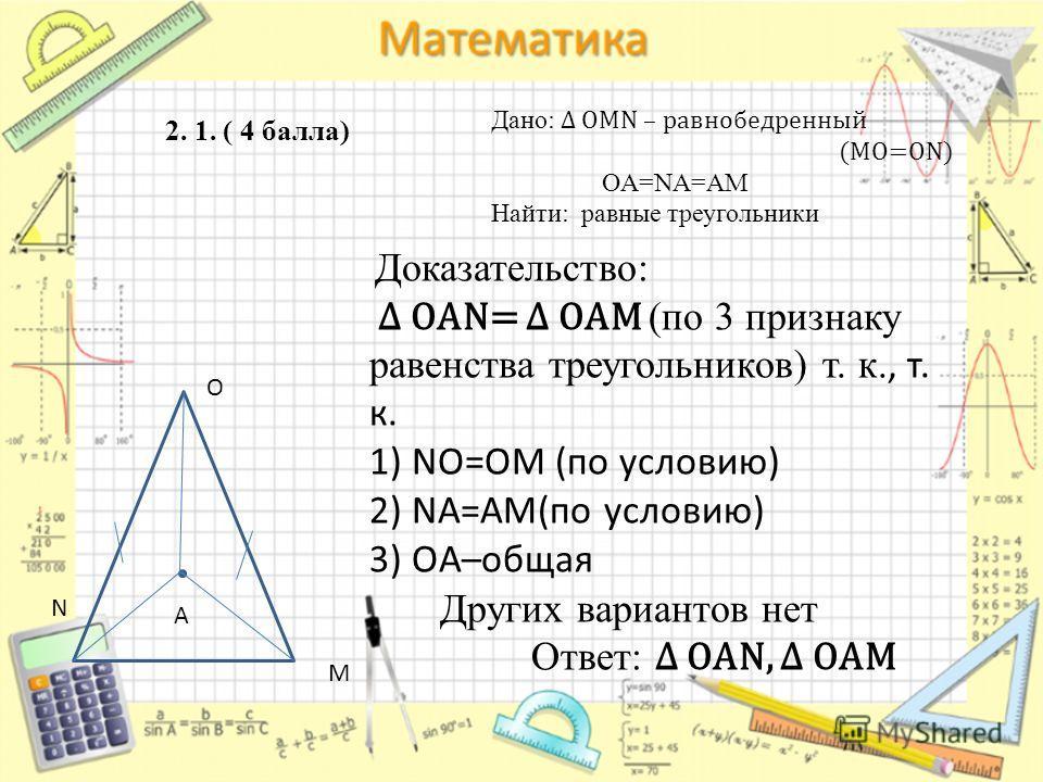 2. 1. ( 4 балла) O M A N Доказательство: OAN= OAM (по 3 признаку равенства треугольников) т. к., т. к. 1) NO=OM (по условию) 2) NA=AM(по условию) 3) OA–общая Других вариантов нет Ответ: OAN, OAM Дано: OMN – равнобедренный (MO=ON) OA=NA=AM Найти: равн