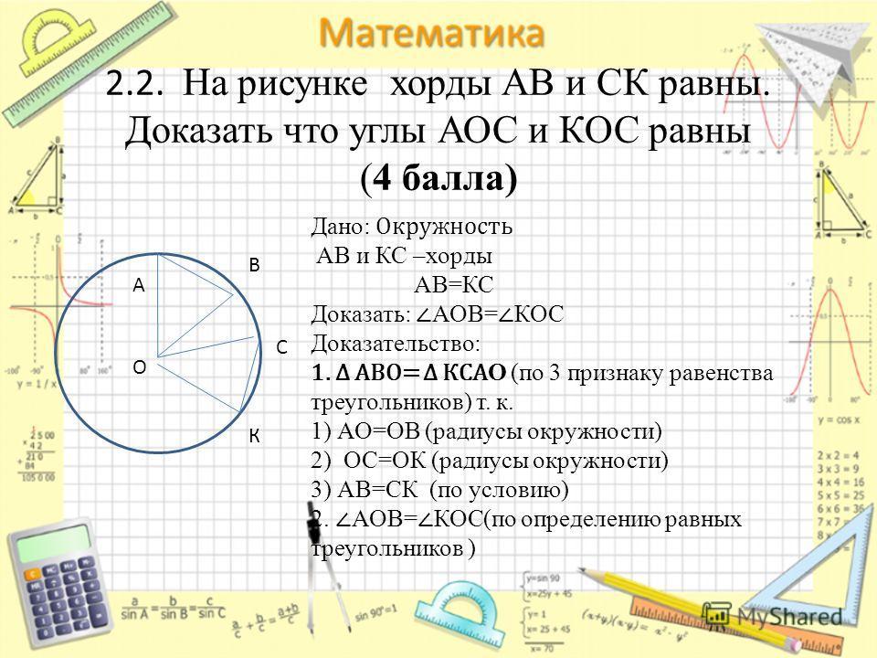 О А В С К Дано: Окружность АВ и КС –хорды АВ=КС Доказать: АОВ= КОС Доказательство: 1. АВО= КСА О (по 3 признаку равенства треугольников) т. к. 1) АО=ОВ (радиусы окружности) 2) ОС=ОК (радиусы окружности) 3) АВ=СК (по условию) 2. АОВ= КОС(по определени