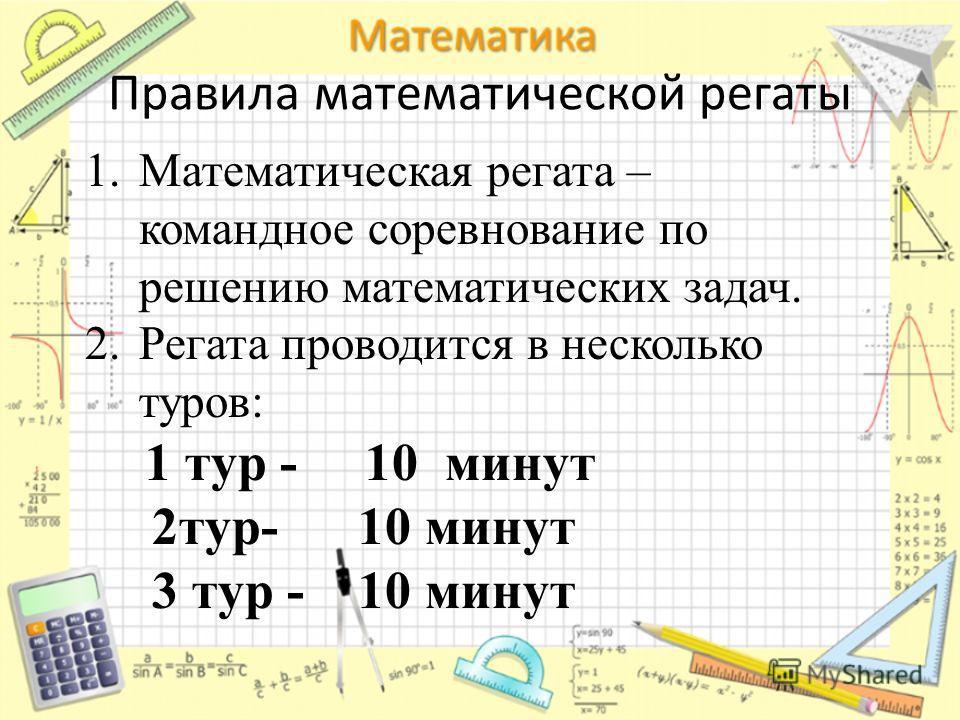 Правила математической регаты 1.Математическая регата – командное соревнование по решению математических задач. 2.Регата проводится в несколько туров: 1 тур - 10 минут 2тур- 10 минут 3 тур - 10 минут