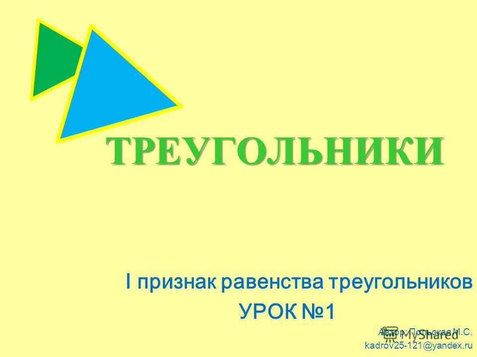 ТРЕУГОЛЬНИКИ I признак равенства треугольников УРОК 1 Автор: Польская М.С. kadrov25-121@yandex.ru