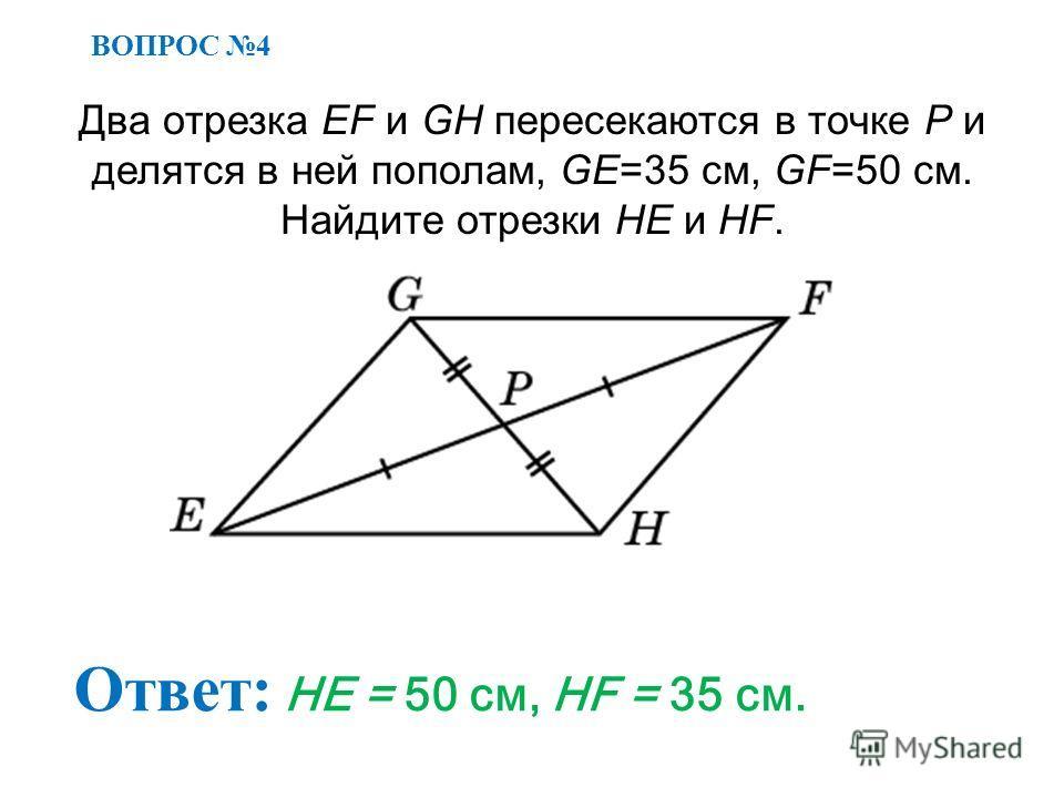 ВОПРОС 4 Ответ: HE = 50 см, HF = 35 см. Два отрезка EF и GH пересекаются в точке P и делятся в ней пополам, GE=35 см, GF=50 см. Найдите отрезки HE и HF.