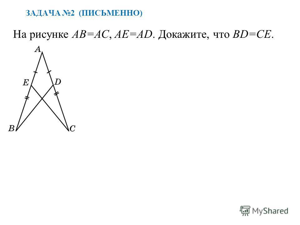 ЗАДАЧА 2 (ПИСЬМЕННО) На рисунке АВ=АС, АЕ=АD. Докажите, что BD=CE.