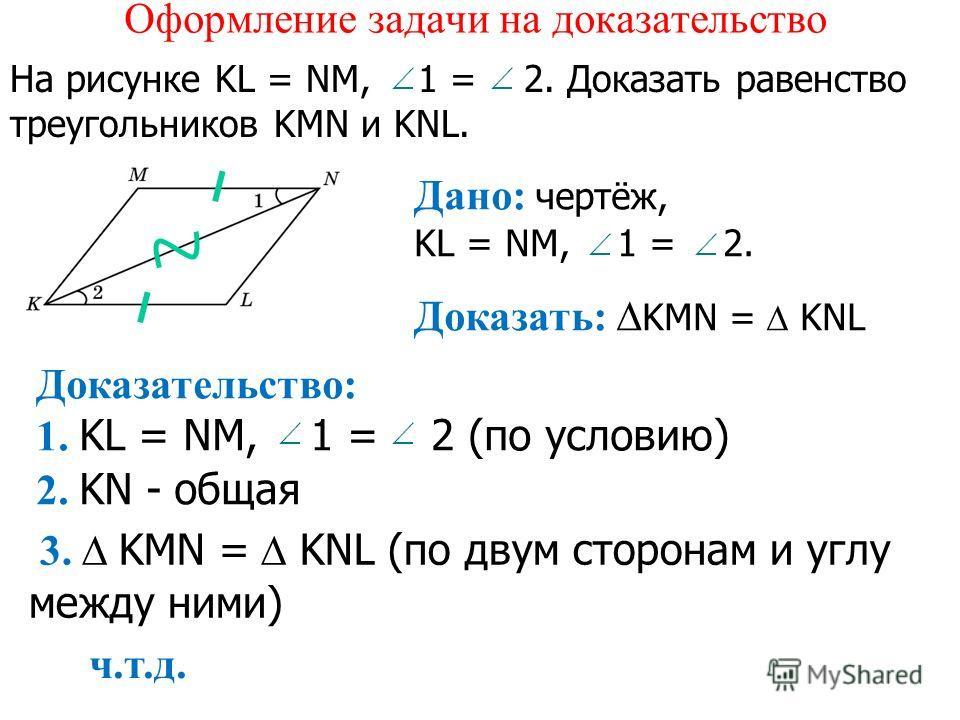 Оформление задачи на доказательство На рисунке KL = NM, 1 = 2. Доказать равенство треугольников KMN и KNL. Дано: чертёж, KL = NM, 1 = 2. Доказать: KMN = KNL Доказательство: 1. KL = NM, 1 = 2 (по условию) 2. KN - общая 3. KMN = KNL (по двум сторонам и