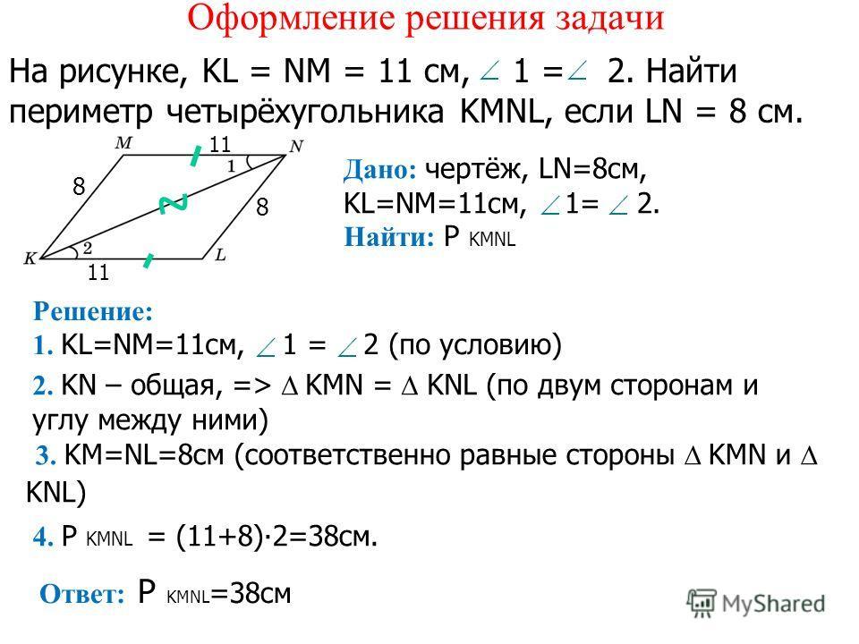 Оформление решения задачи На рисунке, KL = NM = 11 см, 1 = 2. Найти периметр четырёхугольника KMNL, если LN = 8 см. Дано: чертёж, LN=8см, KL=NM=11см, 1= 2. Найти: P KMNL Решение: 1. KL=NM=11см, 1 = 2 (по условию) 2. KN – общая, => KMN = KNL (по двум