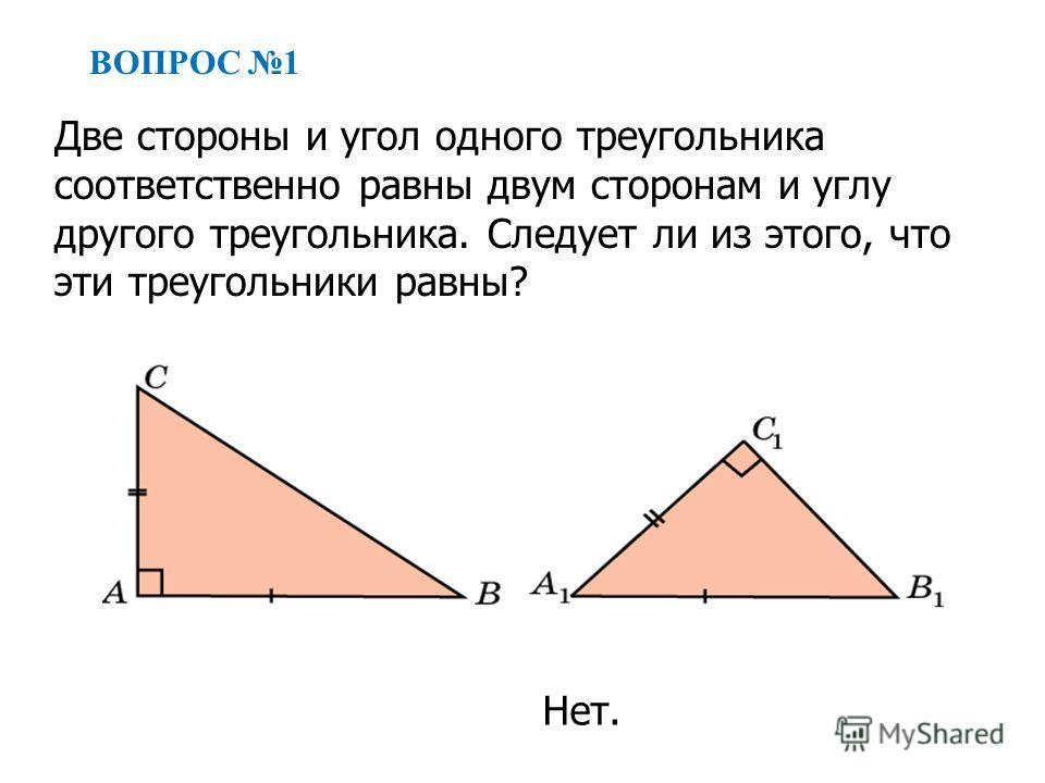 ВОПРОС 1 Две стороны и угол одного треугольника соответственно равны двум сторонам и углу другого треугольника. Следует ли из этого, что эти треугольники равны? Нет.
