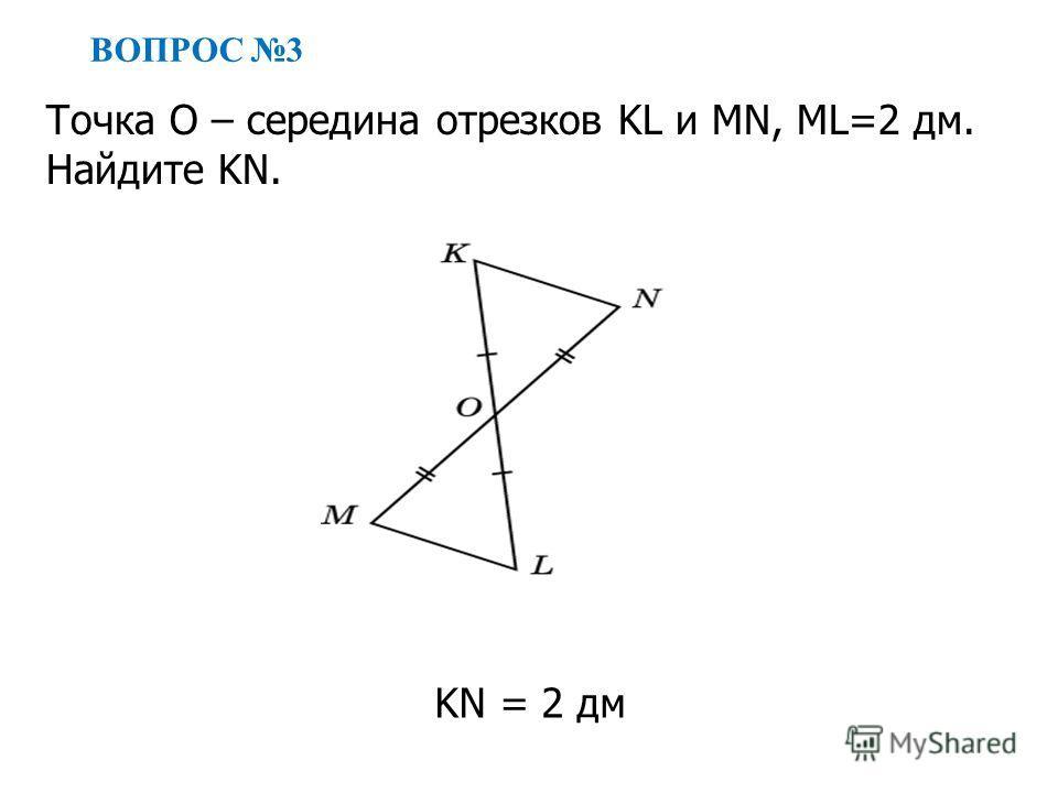 ВОПРОС 3 KN = 2 дм Точка O – середина отрезков KL и MN, ML=2 дм. Найдите KN.