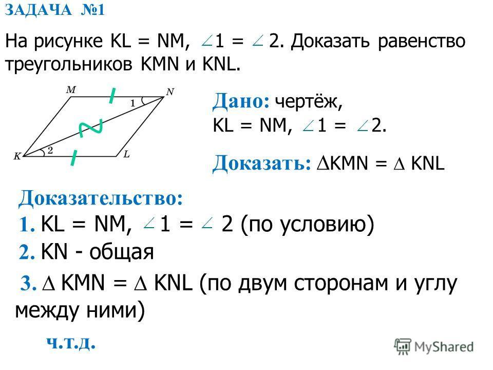 ЗАДАЧА 1 На рисунке KL = NM, 1 = 2. Доказать равенство треугольников KMN и KNL. Дано: чертёж, KL = NM, 1 = 2. Доказать: KMN = KNL Доказательство: 1. KL = NM, 1 = 2 (по условию) 2. KN - общая 3. KMN = KNL (по двум сторонам и углу между ними) ч.т.д.