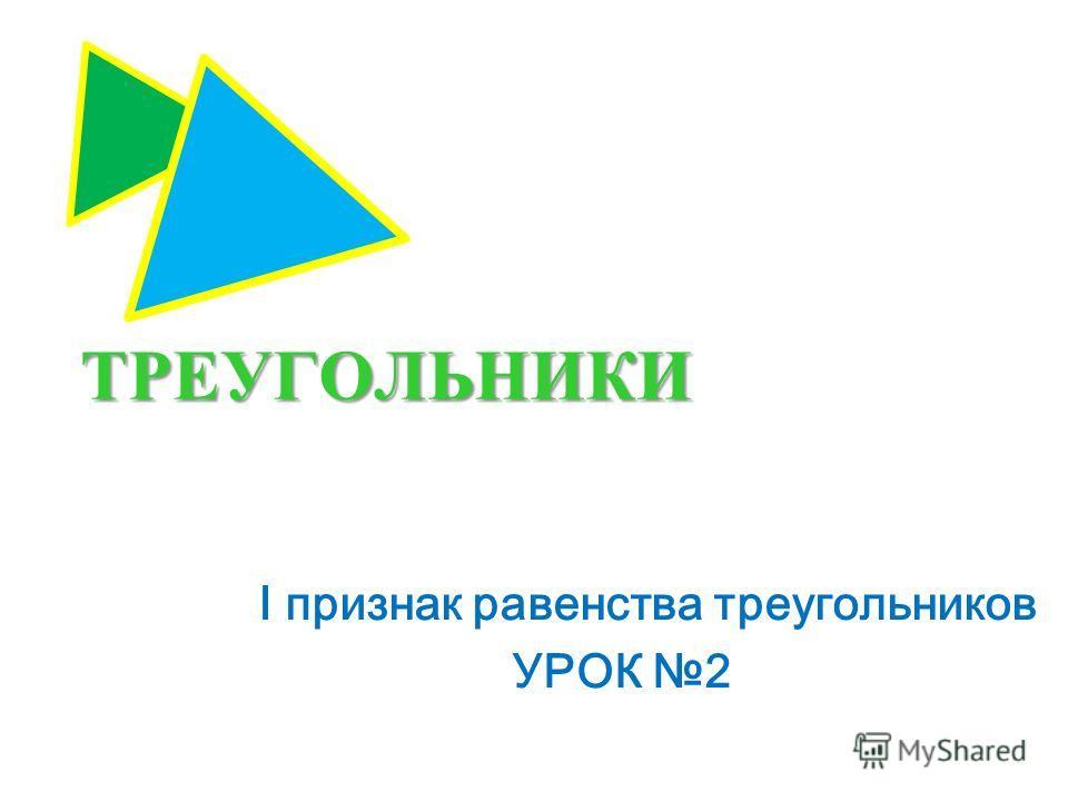 ТРЕУГОЛЬНИКИ I признак равенства треугольников УРОК 2