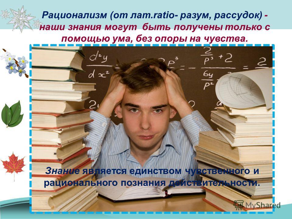 Рационализм (от лат.ratio- разум, рассудок) - наши знания могут быть получены только с помощью ума, без опоры на чувства. Знание является единством чувственного и рационального познания действительности.