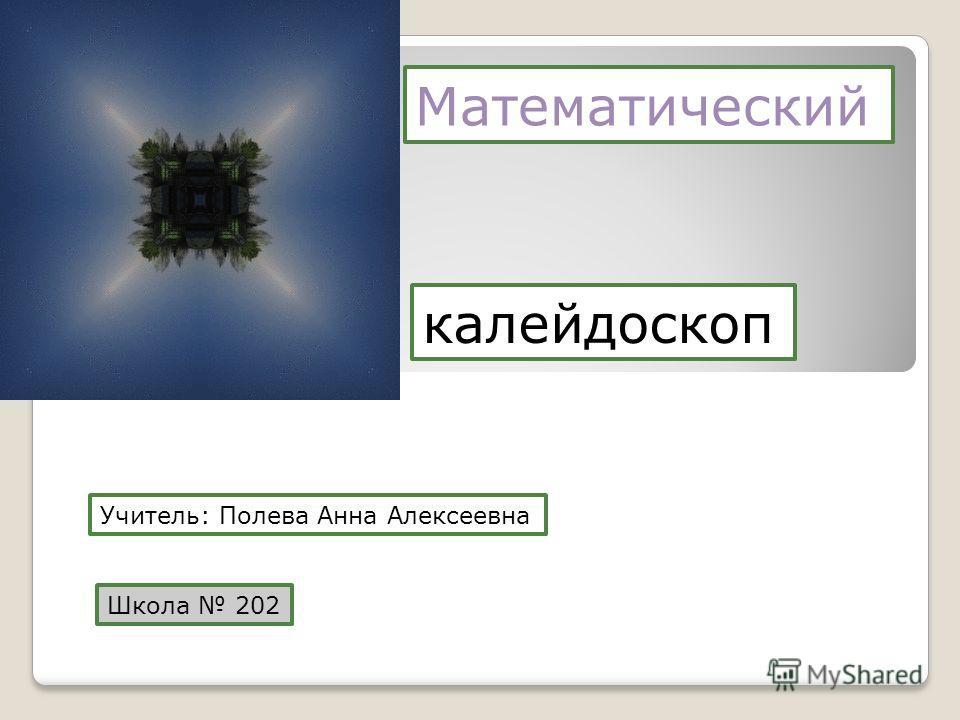 Математический калейдоскоп Учитель: Полева Анна Алексеевна Школа 202