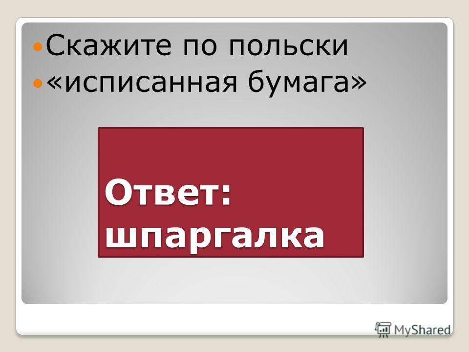 Ответ: шпаргалка Скажите по польски «исписанная бумага»