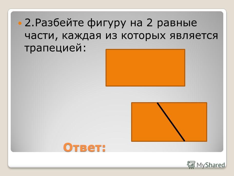 Ответ: Ответ: 2.Разбейте фигуру на 2 равные части, каждая из которых является трапецией: