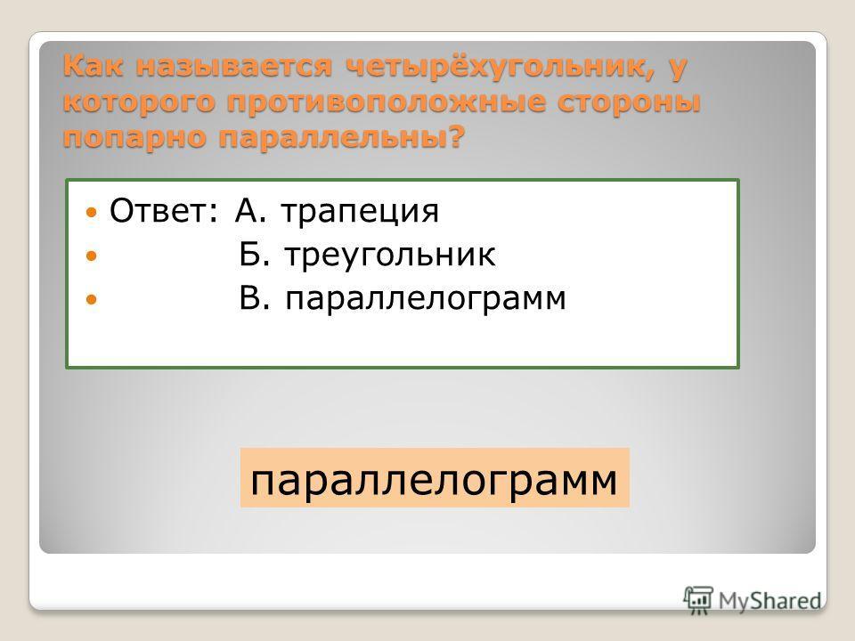 Как называется четырёхугольник, у которого противоположные стороны попарно параллельны? Ответ: А. трапеция Б. треугольник В. параллелограмм параллелограмм