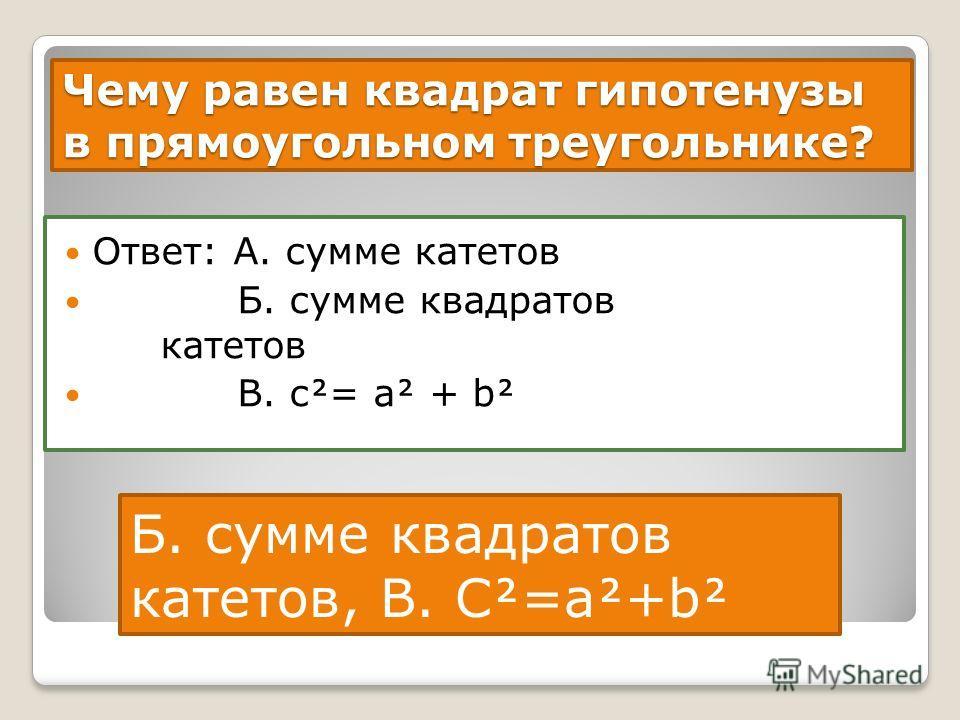 Чему равен квадрат гипотенузы в прямоугольном треугольнике? Ответ: А. сумме катетов Б. сумме квадратов катетов В. с= а + b Б. сумме квадратов катетов, В. С=а+b