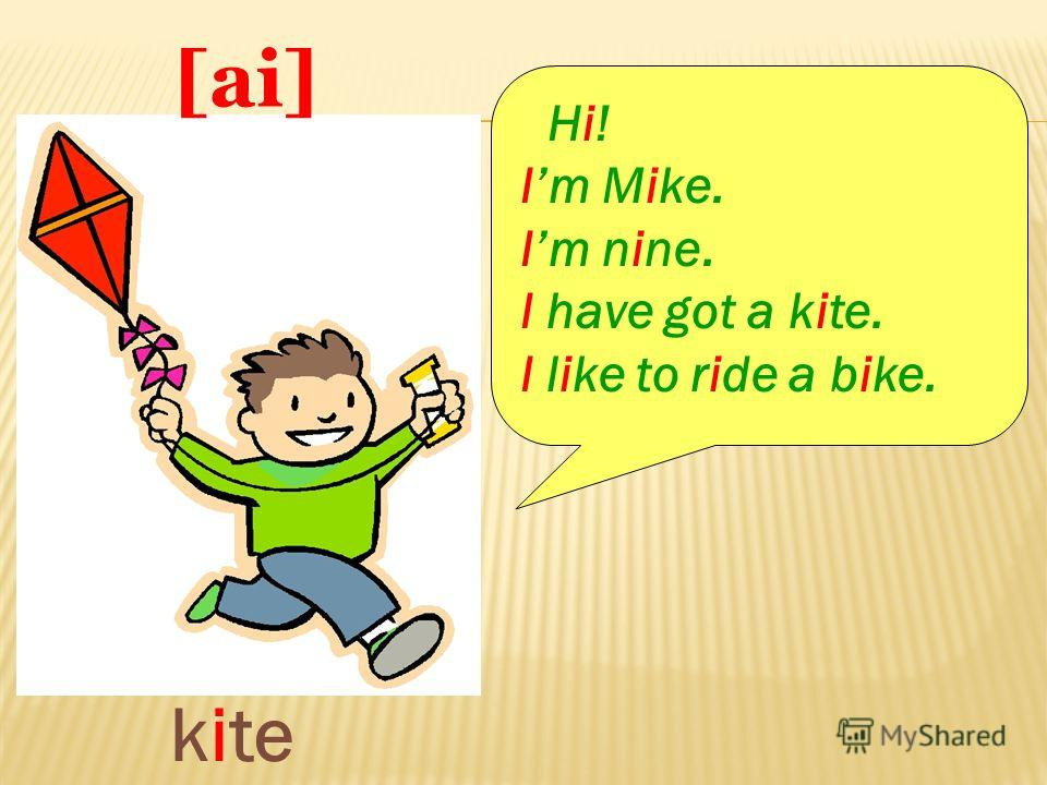 [ kite [ai] Hi! Im Mike. Im nine. I have got a kite. I like to ride a bike.