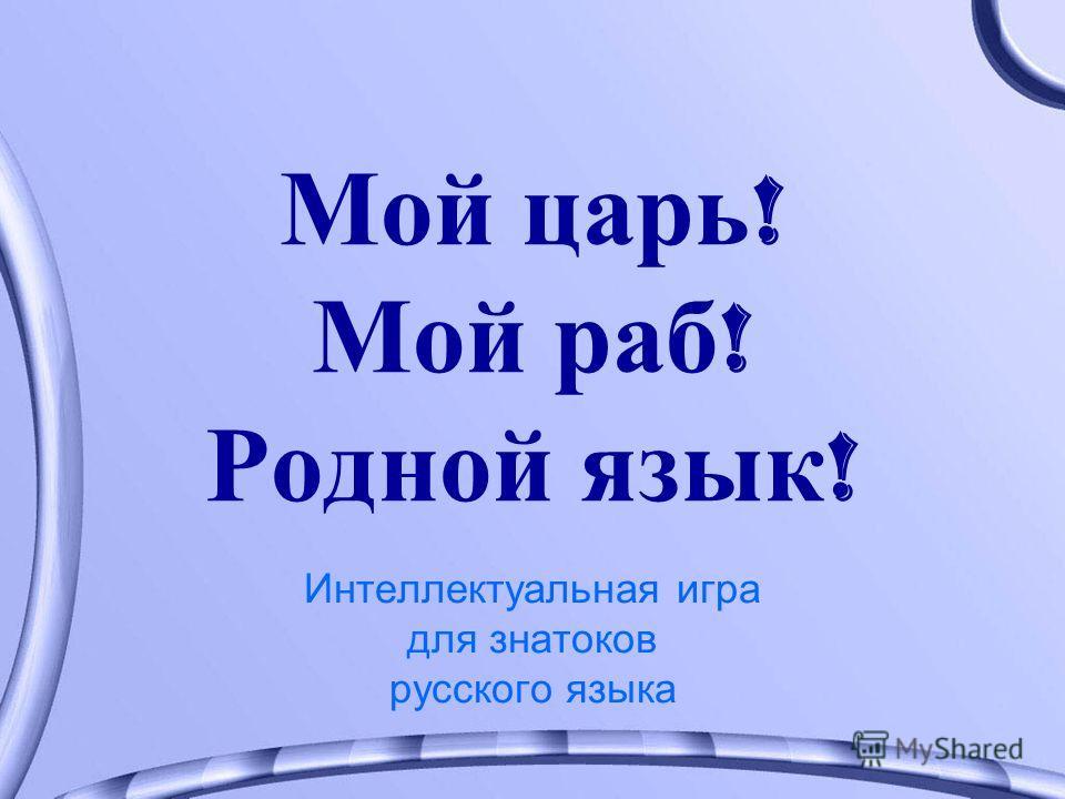 Мой царь ! Мой раб ! Родной язык ! Интеллектуальная игра для знатоков русского языка