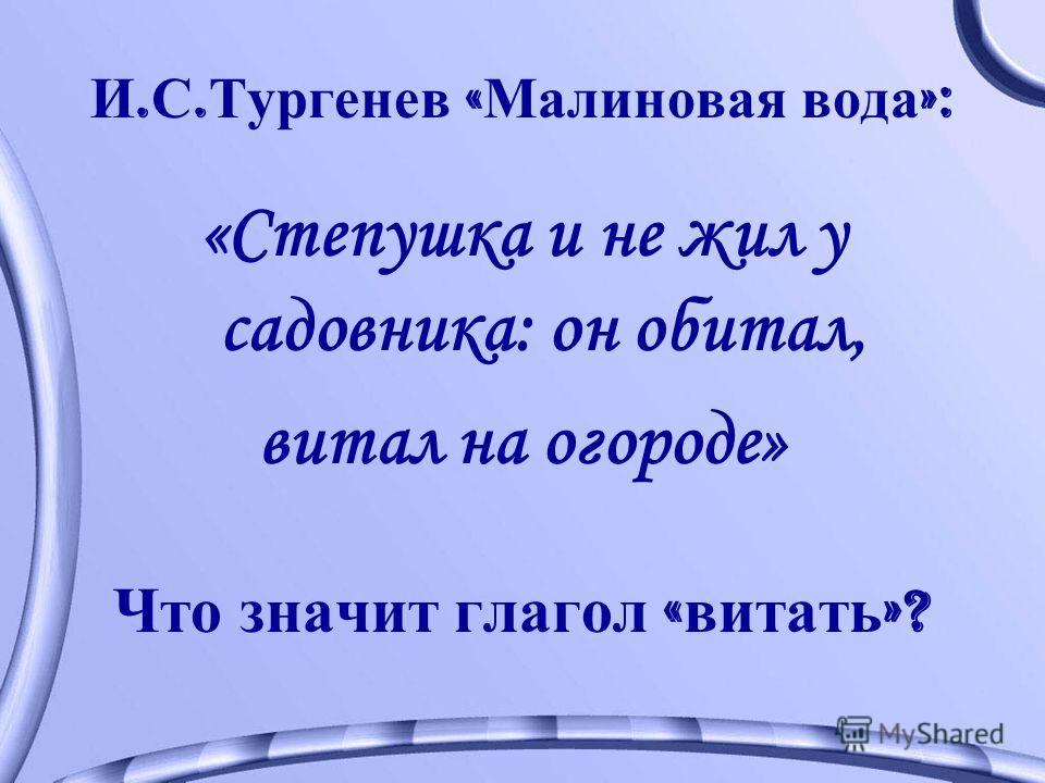 И. С. Тургенев « Малиновая вода »: «Степушка и не жил у садовника: он обитал, витал на огороде» Что значит глагол « витать »?
