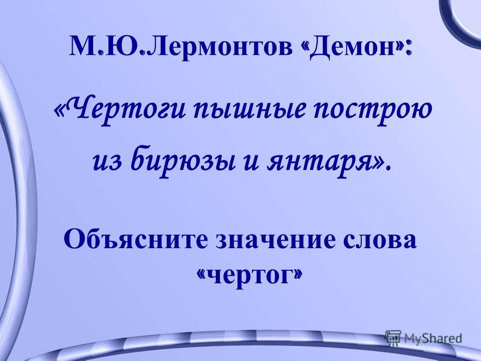 М. Ю. Лермонтов « Демон »: «Чертоги пышные построю из бирюзы и янтаря». Объясните значение слова « чертог »