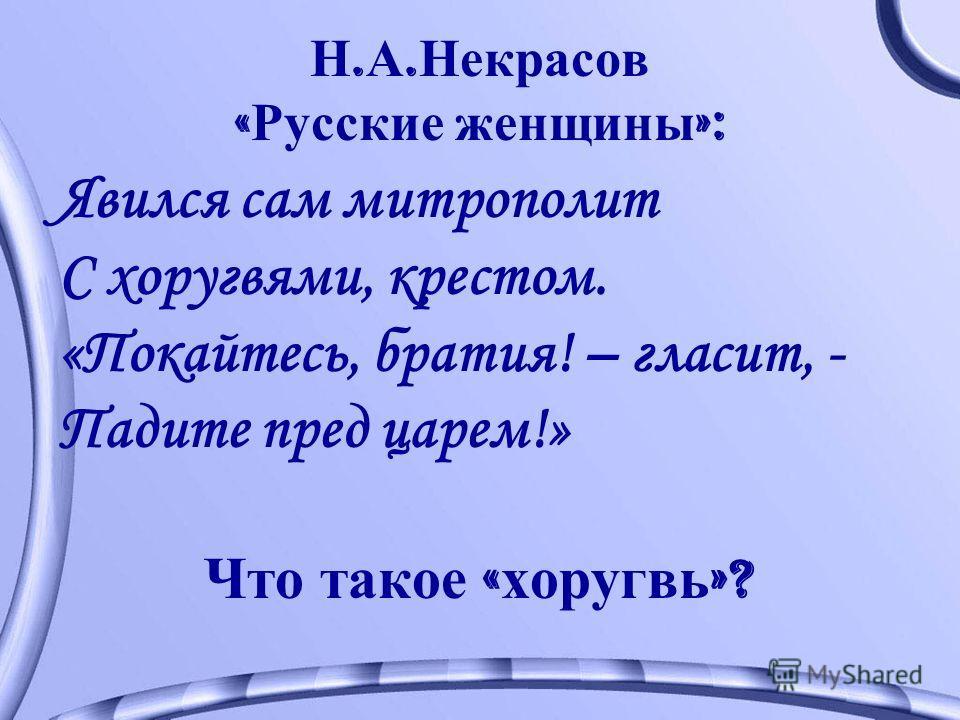 Н. А. Некрасов « Русские женщины »: Явился сам митрополит С хоругвями, крестом. «Покайтесь, братия! – гласит, - Падите пред царем!» Что такое « хоругвь »?