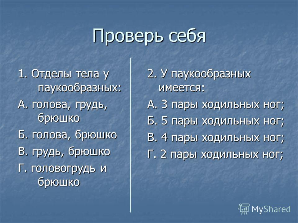 Проверь себя 1. Отделы тела у паукообразных: А. голова, грудь, брюшко Б. голова, брюшко В. грудь, брюшко Г. головогрудь и брюшко 2. У паукообразных имеется: А. 3 пары ходильных ног; Б. 5 пары ходильных ног; В. 4 пары ходильных ног; Г. 2 пары ходильны