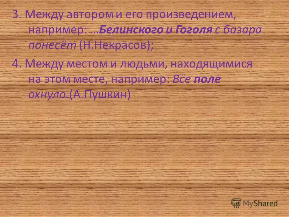 3. Между автором и его произведением, например: …Белинского и Гоголя с базара понесёт (Н.Некрасов); 4. Между местом и людьми, находящимися на этом месте, например: Все поле охнуло.(А.Пушкин)