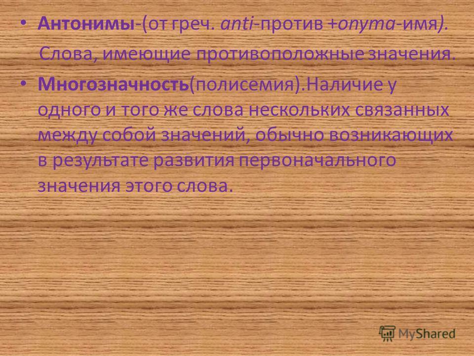 Антонимы-(от греч. аnti-против +onyma-имя). Слова, имеющие противоположные значения. Многозначность(полисемия).Наличие у одного и того же слова нескольких связанных между собой значений, обычно возникающих в результате развития первоначального значен