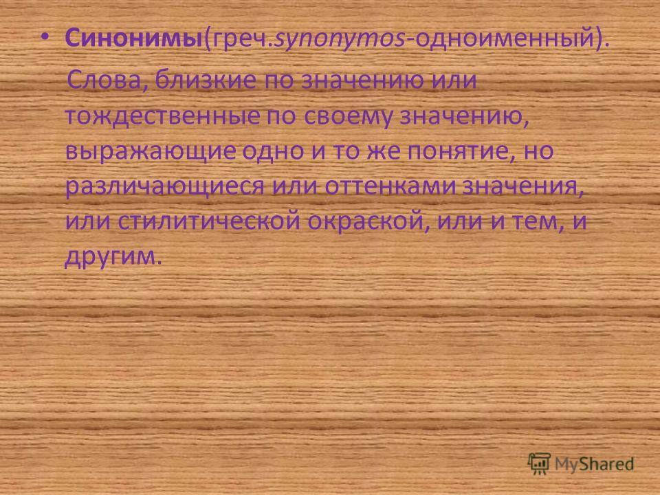 Синонимы(греч.synonymos-одноименный). Слова, близкие по значению или тождественные по своему значению, выражающие одно и то же понятие, но различающиеся или оттенками значения, или стилитической окраской, или и тем, и другим.