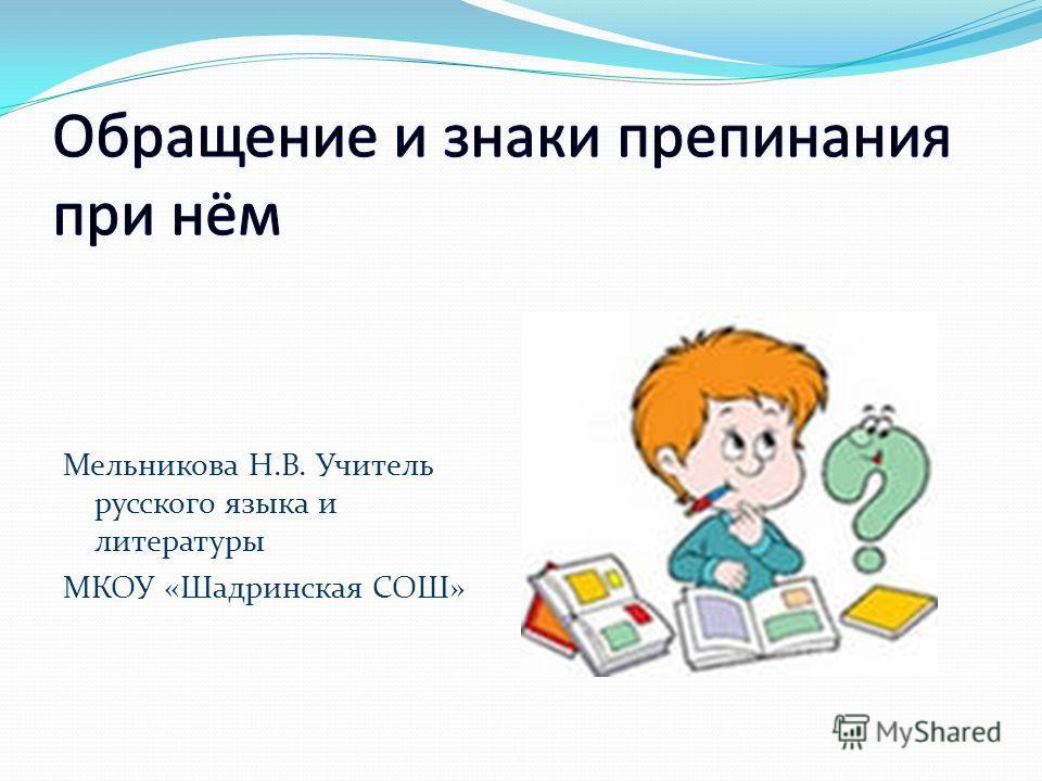 Мельникова Н.В. Учитель русского языка и литературы МКОУ «Шадринская СОШ»