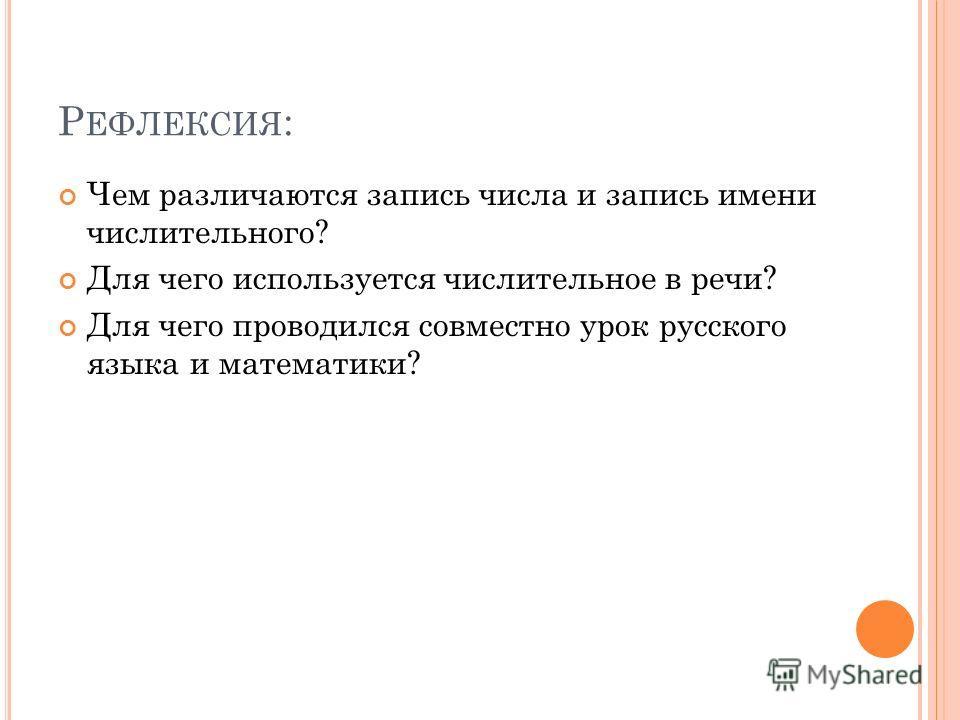 Р ЕФЛЕКСИЯ : Чем различаются запись числа и запись имени числительного? Для чего используется числительное в речи? Для чего проводился совместно урок русского языка и математики?