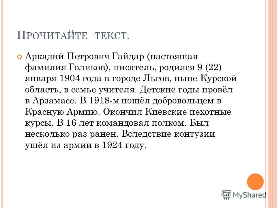 П РОЧИТАЙТЕ ТЕКСТ. Аркадий Петрович Гайдар (настоящая фамилия Голиков), писатель, родился 9 (22) января 1904 года в городе Льгов, ныне Курской область, в семье учителя. Детские годы провёл в Арзамасе. В 1918-м пошёл добровольцем в Красную Армию. Окон