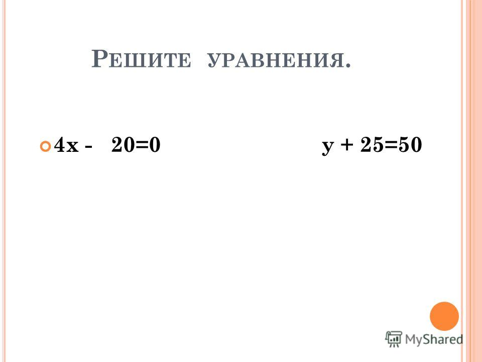 Р ЕШИТЕ УРАВНЕНИЯ. 4х - 20=0 у + 25=50