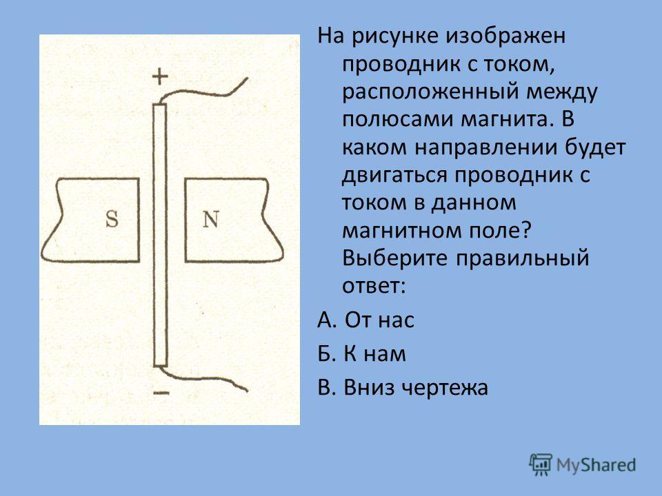 На рисунке изображен проводник с током, расположенный между полюсами магнита. В каком направлении будет двигаться проводник с током в данном магнитном поле? Выберите правильный ответ: А. От нас Б. К нам В. Вниз чертежа