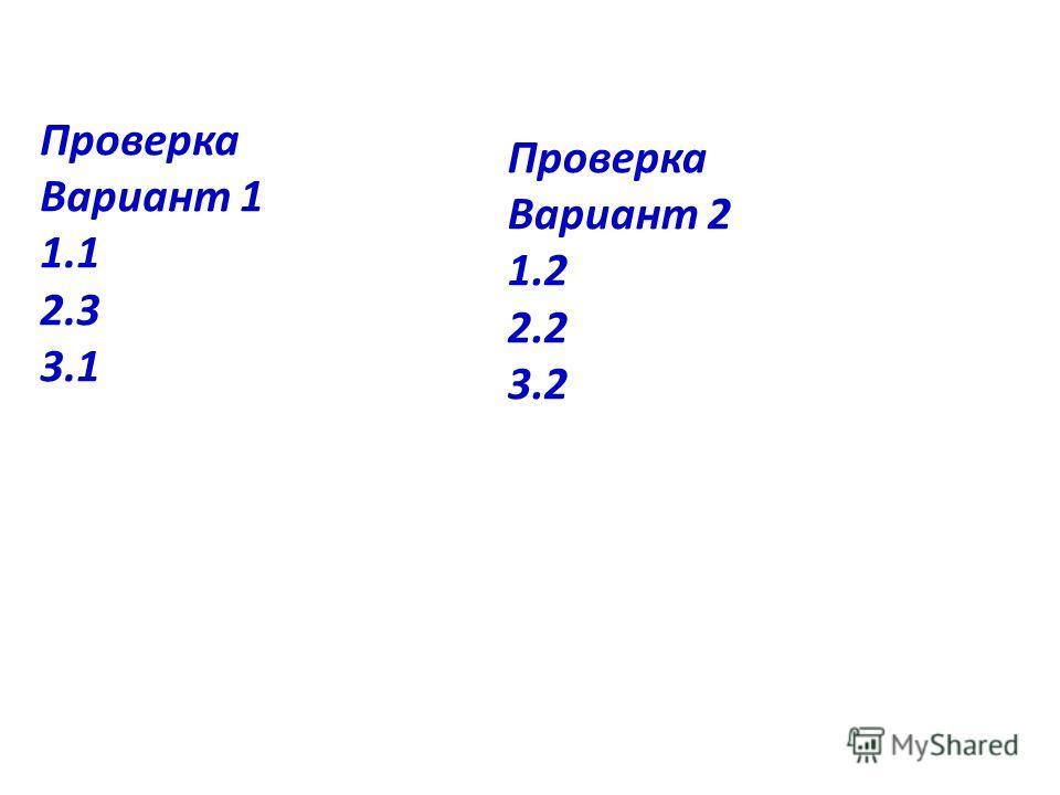 Проверка Вариант 1 1.1 2.3 3.1 Проверка Вариант 2 1.2 2.2 3.2