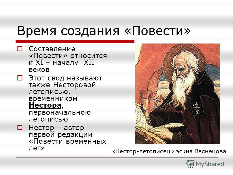 Время создания «Повести» Составление «Повести» относится к XI – началу XII веков Этот свод называют также Несторовой летописью, временником Нестора, первоначальною летописью Нестор – автор первой редакции «Повести временных лет» «Нестор-летописец» эс