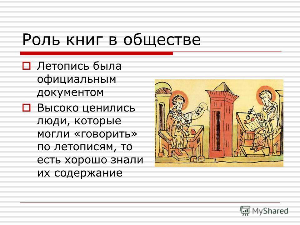 Роль книг в обществе Летопись была официальным документом Высоко ценились люди, которые могли «говорить» по летописям, то есть хорошо знали их содержание