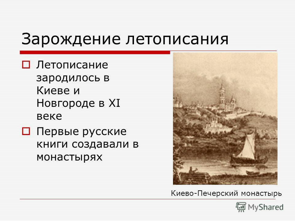 Зарождение летописания Летописание зародилось в Киеве и Новгороде в XI веке Первые русские книги создавали в монастырях Киево-Печерский монастырь