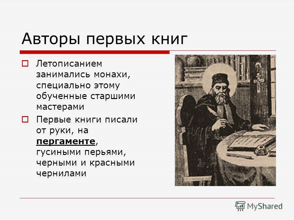 Авторы первых книг Летописанием занимались монахи, специально этому обученные старшими мастерами Первые книги писали от руки, на пергаменте, гусиными перьями, черными и красными чернилами