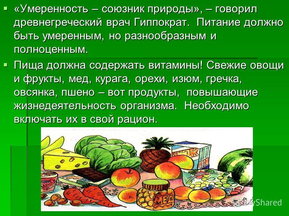 «Умеренность – союзник природы», – говорил древнегреческий врач Гиппократ. Питание должно быть умеренным, но разнообразным и полноценным. Пища должна содержать витамины! Свежие овощи и фрукты, мед, курага, орехи, изюм, гречка, овсянка, пшено – вот пр