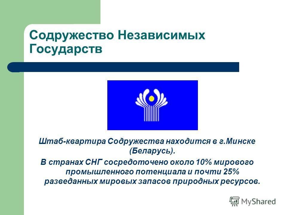 Содружество Независимых Государств Штаб-квартира Содружества находится в г.Минске (Беларусь). В странах СНГ сосредоточено около 10% мирового промышленного потенциала и почти 25% разведанных мировых запасов природных ресурсов.