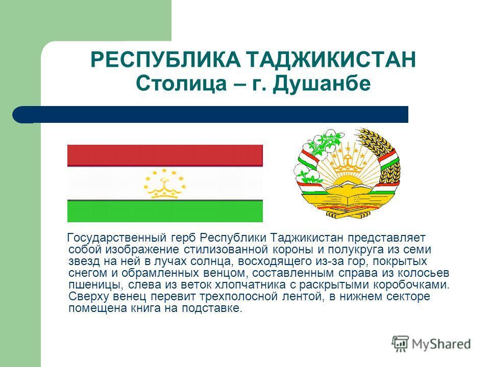 РЕСПУБЛИКА ТАДЖИКИСТАН Столица – г. Душанбе Государственный герб Республики Таджикистан представляет собой изображение стилизованной короны и полукруга из семи звезд на ней в лучах солнца, восходящего из-за гор, покрытых снегом и обрамленных венцом,